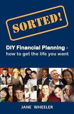 Sorted! : DIY Financial Planning - How to Get the Life You Want - Jane Wheeler