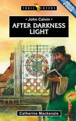 John Calvin : After Darkness Light - Catherine Mackenzie