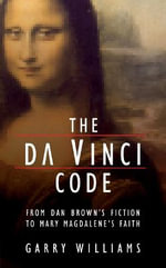 The Da Vinci Code from Dan Brown's Fiction to Mary Magdalene's Faith :  From Dan Brown's Fiction to Mary Magdalene's Faith - Garry Williams