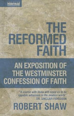 The Reformed Faith : Exposition of the Westminster Confession of Faith - Robert Shaw