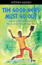 The Good News Must Go Out : Stories of God at Work in the Central African Republic - Rebecca Davis