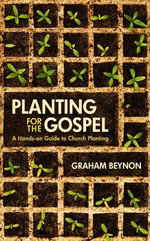 Planting for the Gospel : A Hands-on Guide to Church Planting - Graham Beynon