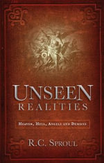 Unseen Realities : Heaven, Hell, Angels and Demons - R C Sproul
