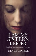 I Am My Sister's Keeper : Reaching Out to Wounded Women - Denise George
