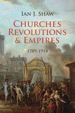 Churches, Revolutions and Empires : 1789-1914 - Ian Shaw