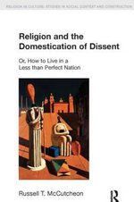 Religion and the Domestication of Dissent : Or, How to Live in a Less Than Perfect Nation - Russell T. McCutcheon