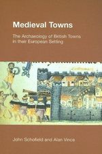 Medieval Towns : The Archaeology of British Towns in Their European Setting - John Schofield