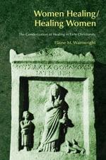 Women Healing/Healing Women : The Genderisation of Healing in Early Christianity - Elaine Wainwright