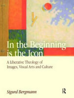 In the Beginning is the Icon : A Liberative Theology of Images, Visual Arts and Culture - Sigurd Bergmann