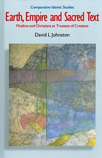 Earth, Empire and Sacred Text : Muslims and Christians as Trustees of Creation - David L. Johnston