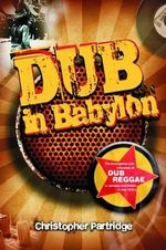 Dub in Babylon : Understanding the Evolution and Significance of Dub Reggae in Jamaica and Britain from King Tubby to Post-punk - Christopher Partridge