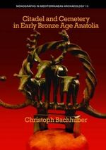 Citadel and Cemetery in Early Bronze Age Anatolia : 13 - Christoph Bachhuber