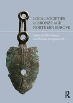 Local Societies in Bronze Age Northern Europe : The Bronze Age in Northern Europe