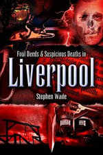 Foul Deeds and Suspicious Deaths in Liverpool - Stephen Wade