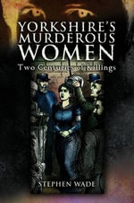 Yorkshire's Murderous Women : Two Centuries of Killings - Stephen Wade