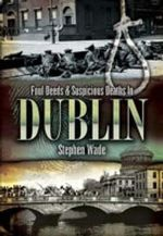 Foul Deeds and Suspicious Deaths in Dublin : Foul Deeds and Suspicious Deaths - Stephen Wade