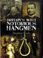 Britain's Most Notorious Hangmen - Stephen Wade