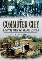 Commuter City : How the Railways Shaped London - David Wragg