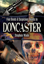 Foul Deeds and Suspicious Deaths in and Around Doncaster - Stephen Wade