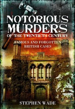Notorious Murders of the Twentieth Century : Famous and Forgotten British Cases - Stephen Wade