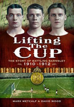 Lifting the Cup : The Story of Battling Barnsley, 1910-12 - Mark Metcalf