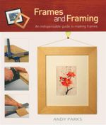 Frames And Framing : An Indispensable Guide To Making Frames - Andy Parks