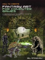 How To Create Fantasy Art For Computer Games : A Complete Guide to Creating Concepts, Characters and Worlds - Bill Stoneham