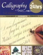 Calligraphy In 24 Hours : Techniques. Alphabets. Projects - Veiko Kespersaks