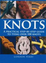 Knots  : A Practical Step by Step Guide To Tying Over 100 Knots - Gordon Perry
