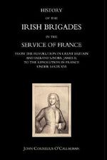History of the Irish Brigades in the Service of France from the Revolution in Great Britain and Ireland Under James II,to the Revolution in France Under Louis XVI 2004 - John Cornelius O'Callaghan