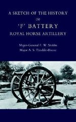 Sketch of the History of 'F' Battery Royal Horse Artillery 2004 - F. W. Stubbs