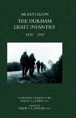 8th Battalion the Durham Light Infantry 1939-1945 2004 - P. J. Lewis