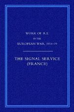 Work of the Royal Engineers in the European War 1914-1918 2006 : Signal Service in the European War of 1914-1918 (France) - R. E. Priestley