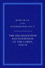 Work of the Royal Engineers in the European War 1914-1918 : The Organisation and Expansion If the Corps 1914-1918 - Colonel G H Addison