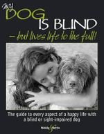 My Dog is Blind - But Lives Life to the Full! : The Guide to Every Aspect of a Happy Life with a Blind or Sight-impaired Dog - Nicole Horsky