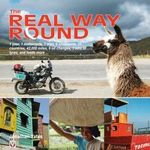 The Real Way Round : 1 Year, 1 Motorcycle, 1 Man, 6 Continents, 35 Countries, 42,000 Miles, 9 Oil Changes, 3 Sets of Tyres, and Loads More ... - Jonathan Yates