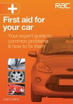 First Aid for Your Car : Your Expert Guide to Common Problems & How to Fix Them - Carl Collins