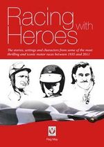 Racing with Heroes : The Stories, Settings and Characters from Some of the Most Thrilling and Iconic Motor Races Between 1935 and 2011 - Reg May