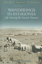 Wanderings in Patagonia : Life Among the Ostrich-Hunters - Julias Beerbohm