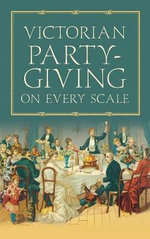 Victorian Party-giving on Every Scale - Anon