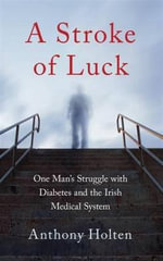 A Stroke of Luck : One Man's Struggle with Diabetes and the Irish Medical System - Anthony Holten