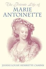 The Private Life of Marie Antoinette : Queen of France and Navarre - Jeanne Louise Henriette Campan