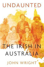 Undaunted : Stories About the Irish in Australia - John Wright