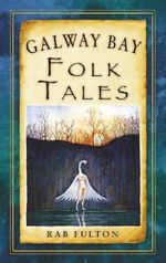 Galway Bay Folk Tales : from Tudor Hunting Ground to the Present - Rab Swannock Fulton
