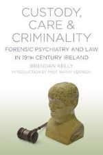 Custody, Care & Criminality : Forensic Psychiatry and Law in 19th Century Ireland - Brendan Kelly
