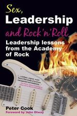 Sex, Leadership and Rock'n'Roll : Leadership Lessons from the Academy of Rock - Peter Cook