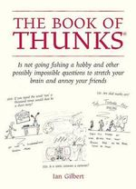 The Book of Thunks : Is Not Going Fishing a Hobby and Other Possibly Impossible Questions to Stretch Your Brain and Annoy Your Friends - Ian Gilbert