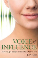Voice of Influence : How to Get People to Love to Listen to You - Judy Apps