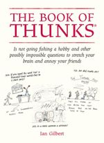 The Book of Thunks : Is not going fishing a hobby? And other possibly impossible questions to stretch your brain and annoy your friends - Ian Gilbert