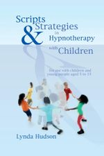 Scripts & Strategies in Hypnotherapy with Children : for use with children and young people aged 5 to 15 - Lynda Hudson
